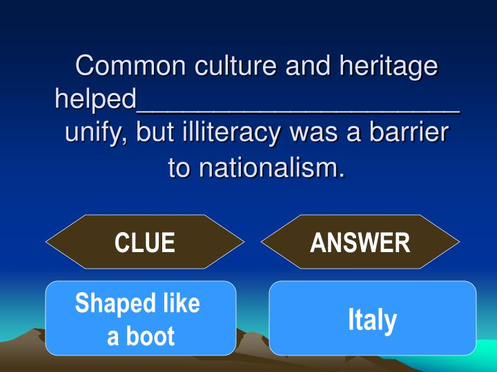 Common culture and heritage helped_____________________unify, but illiteracy was a barrier to nationalism.