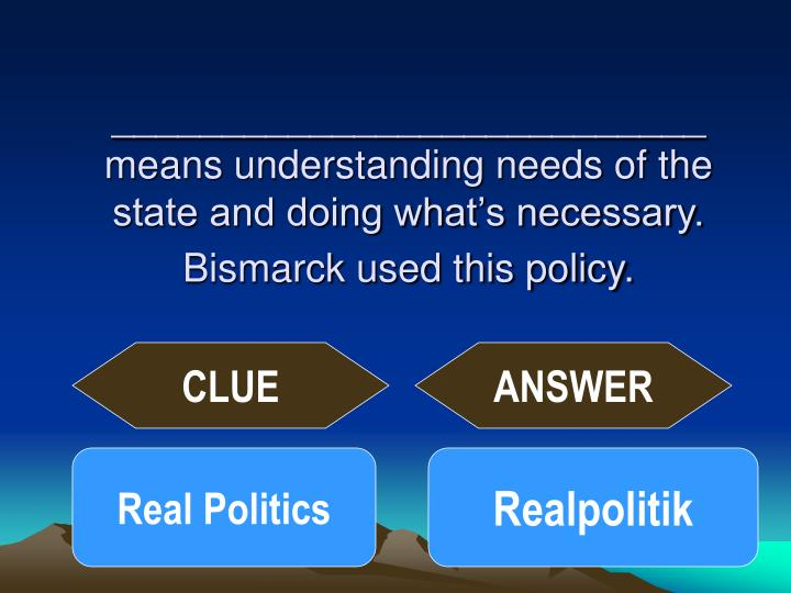 ___________________________ means understanding needs of the state and doing what's necessary. Bismarck used this policy.
