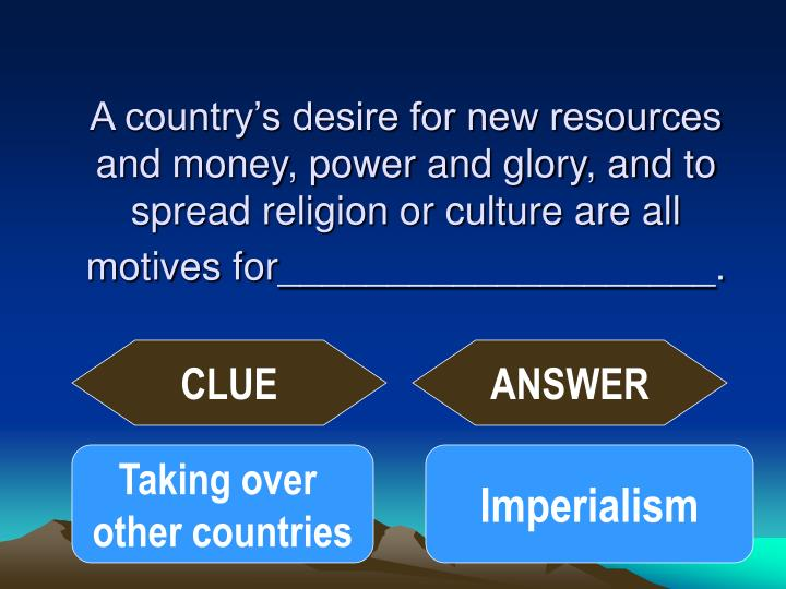 A country's desire for new resources and money, power and glory, and to spread religion or culture are all motives for____________________.