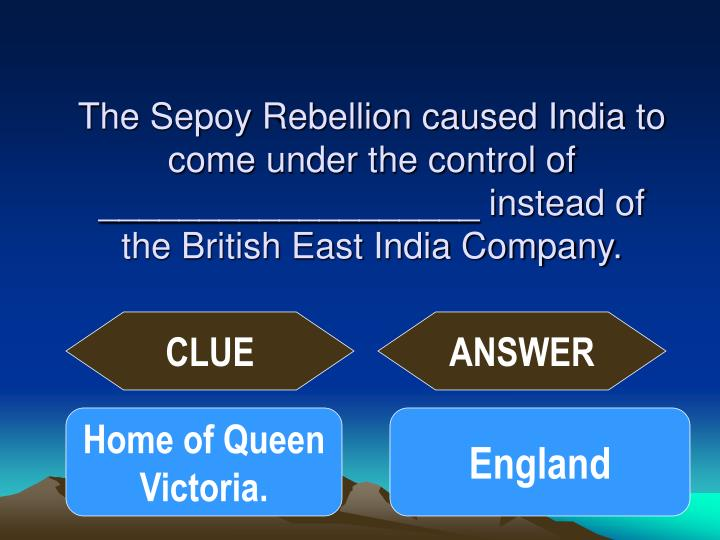 The Sepoy Rebellion caused India to come under the control of ___________________ instead of the British East India Company.