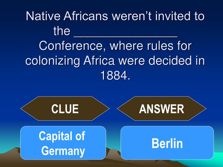 Native Africans weren't invited to the _______________ Conference, where rules for colonizing Africa were decided in 1884.