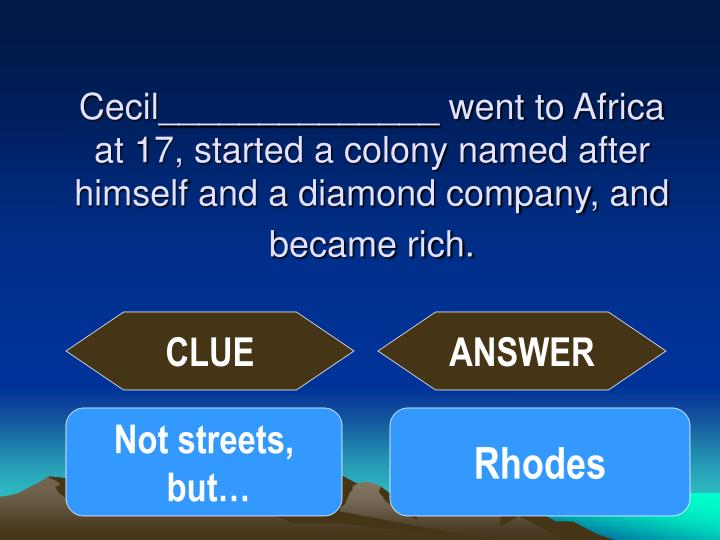 Cecil______________ went to Africa at 17, started a colony named after himself and a diamond company, and became rich.