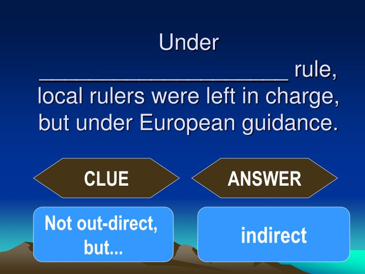 Under ____________________ rule, local rulers were left in charge, but under European guidance.