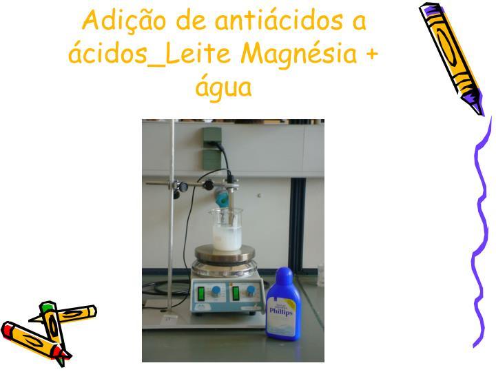 Adição de antiácidos a ácidos_Leite Magnésia + água