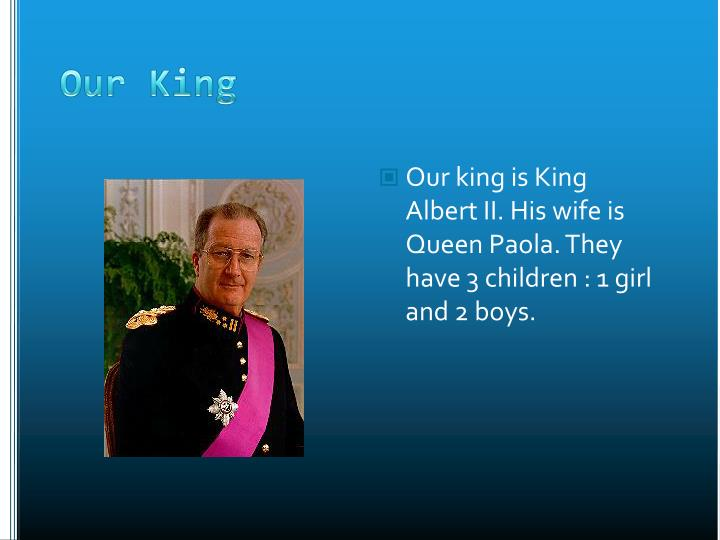 Our king is King Albert II. His wife is Queen Paola. They have 3 children : 1 girl and 2 boys.