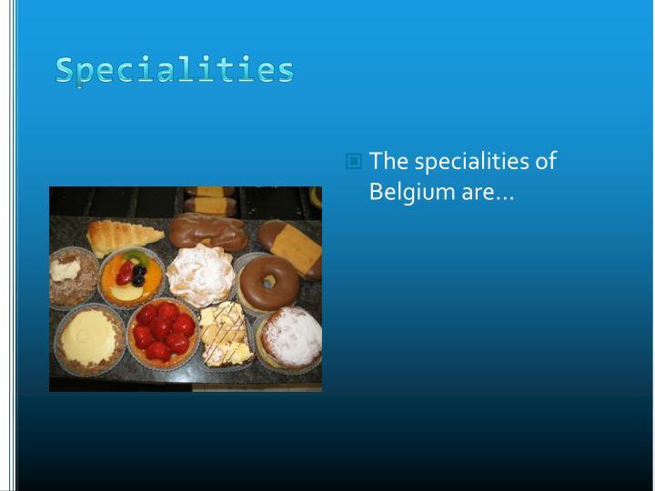The specialities of Belgium are…