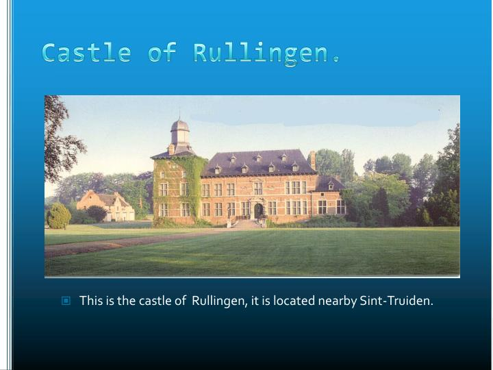 This is the castle of  Rullingen, it is located nearby Sint-Truiden.