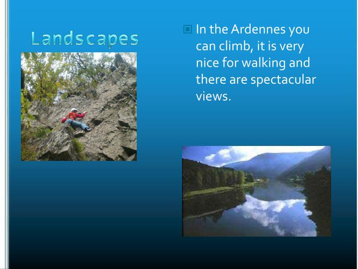 In the Ardennes you can climb, it is very nice for walking and there are spectacular views.