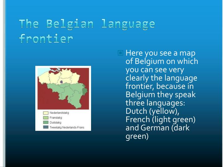 Here you see a map of Belgium on which you can see very clearly the language frontier, because in Belgium they speak three languages: Dutch (yellow), French (light green) and German (dark green)