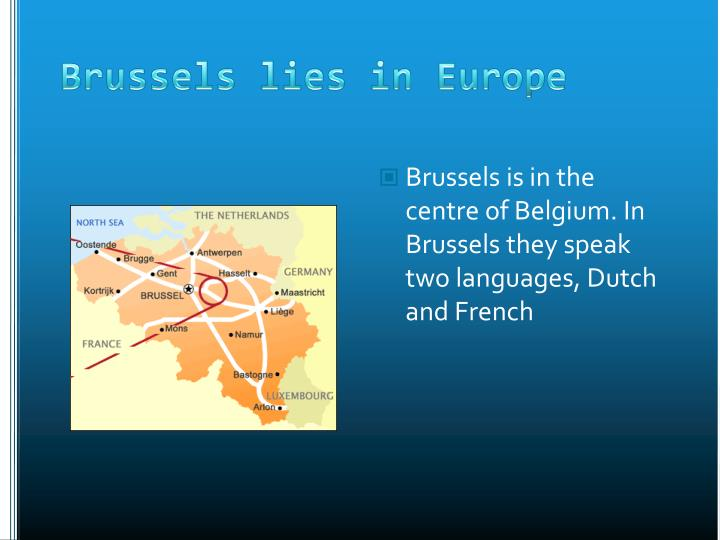 Brussels is in the centre of Belgium. In Brussels they speak two languages, Dutch and French