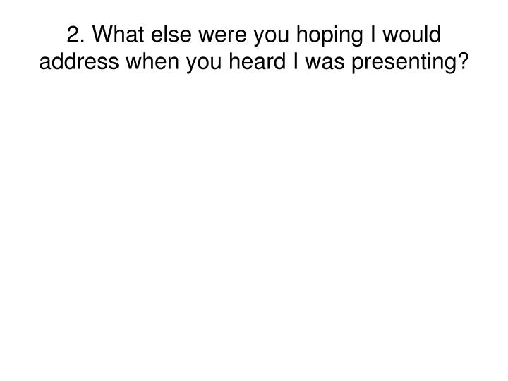 2. What else were you hoping I would address when you heard I was presenting?