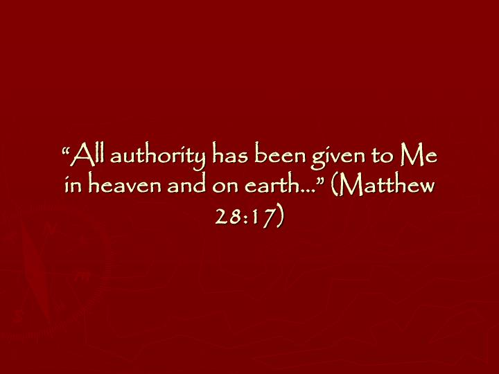 """All authority has been given to Me in heaven and on earth…"" (Matthew 28:17)"