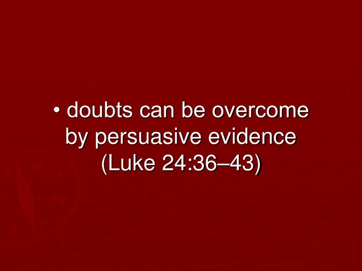 • doubts can be overcome by persuasive evidence (Luke 24:36–43)