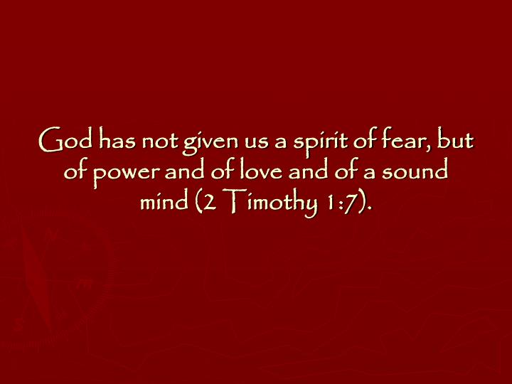 God has not given us a spirit of fear, but of power and of love and of a sound mind (2 Timothy 1:7).