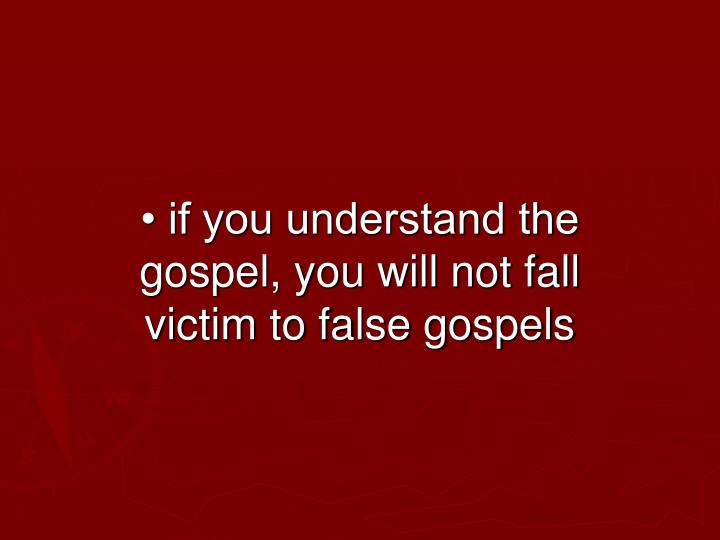 • if you understand the gospel, you will not fall victim to false gospels