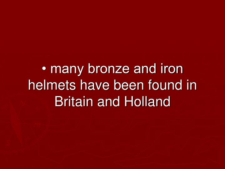 • many bronze and iron helmets have been found in Britain and Holland