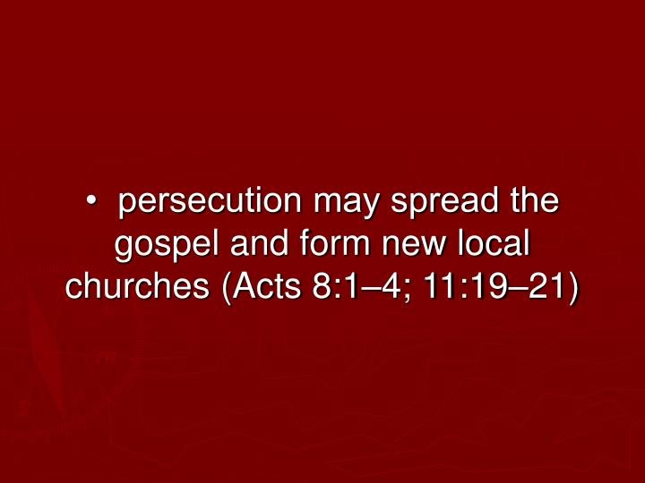 •  persecution may spread the gospel and form new local churches (Acts 8:1–4; 11:19–21)