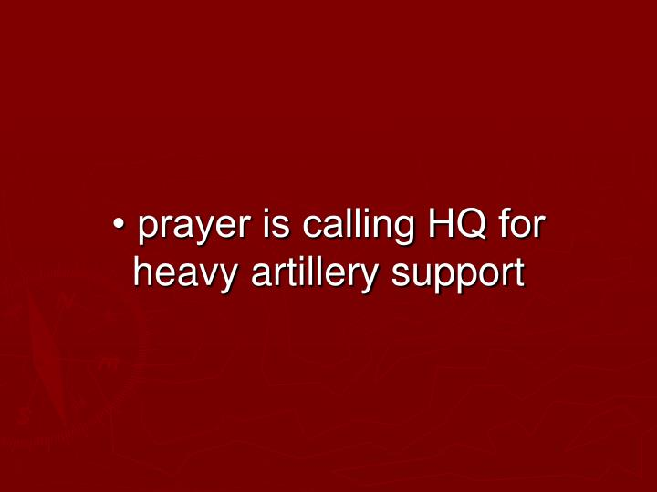 • prayer is calling HQ for heavy artillery support