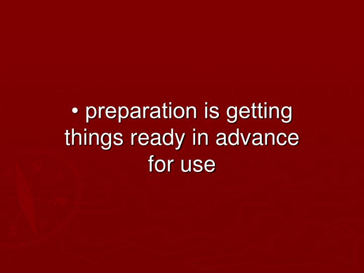 • preparation is getting things ready in advance for use