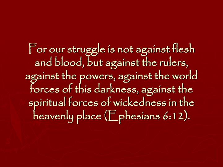 For our struggle is not against flesh and blood, but against the rulers, against the powers, against the world forces of this darkness, against the spiritual forces of wickedness in the heavenly place (Ephesians 6:12).