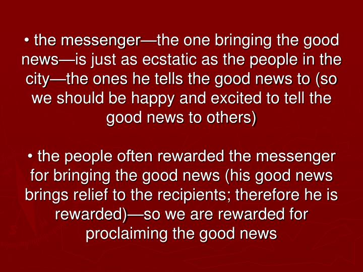 • the messenger—the one bringing the good news—is just as ecstatic as the people in the city—the ones he tells the good news to (so we should be happy and excited to tell the good news to others)