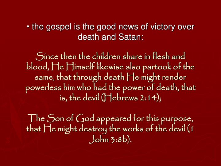 • the gospel is the good news of victory over death and Satan: