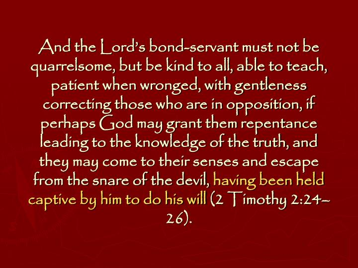 And the Lord's bond-servant must not be quarrelsome, but be kind to all, able to teach, patient when wronged, with gentleness correcting those who are in opposition, if perhaps God may grant them repentance leading to the knowledge of the truth, and they may come to their senses and escape from the snare of the devil,