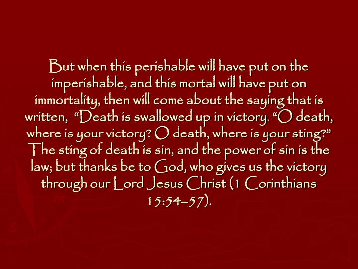 "But when this perishable will have put on the imperishable, and this mortal will have put on immortality, then will come about the saying that is written,  ""Death is swallowed up in victory. ""O death, where is your victory? O death, where is your sting?"" The sting of death is sin, and the power of sin is the law; but thanks be to God, who gives us the victory through our Lord Jesus Christ (1 Corinthians 15:54–57)."