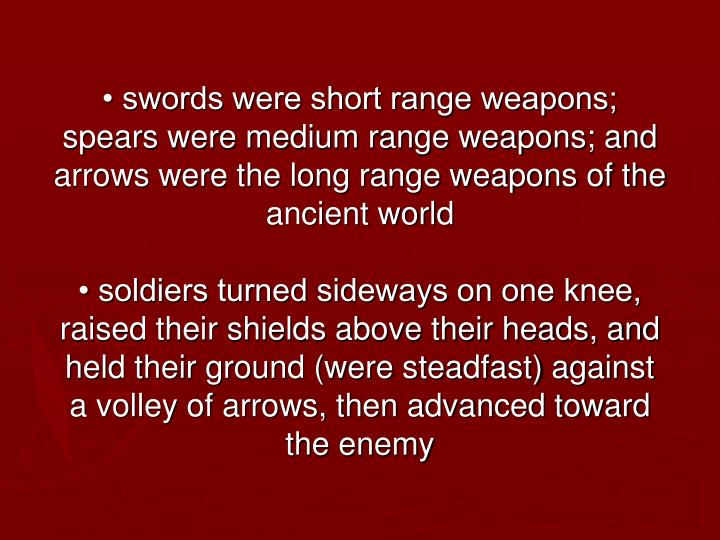 • swords were short range weapons; spears were medium range weapons; and arrows were the long range weapons of the ancient world