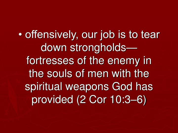 • offensively, our job is to tear down strongholds—fortresses of the enemy in the souls of men with the spiritual weapons God has provided (2 Cor 10:3–6)