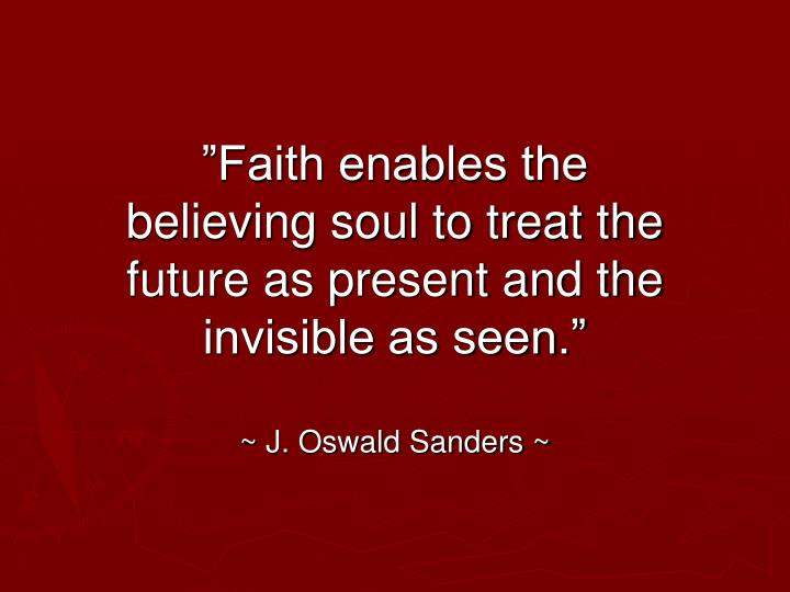 """Faith enables the believing soul to treat the future as present and the invisible as seen."""