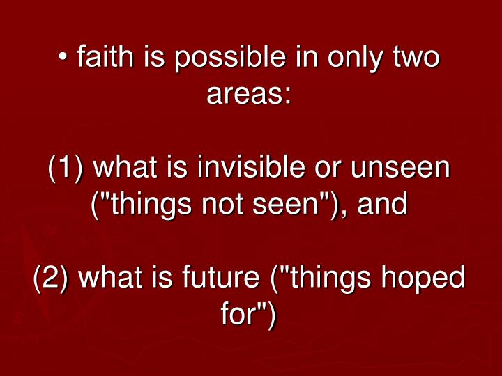 • faith is possible in only two areas: