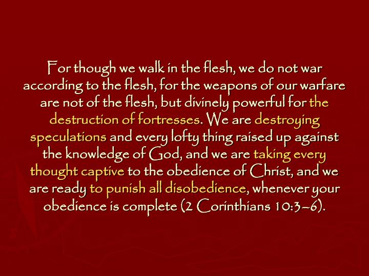 For though we walk in the flesh, we do not war according to the flesh, for the weapons of our warfare are not of the flesh, but divinely powerful for