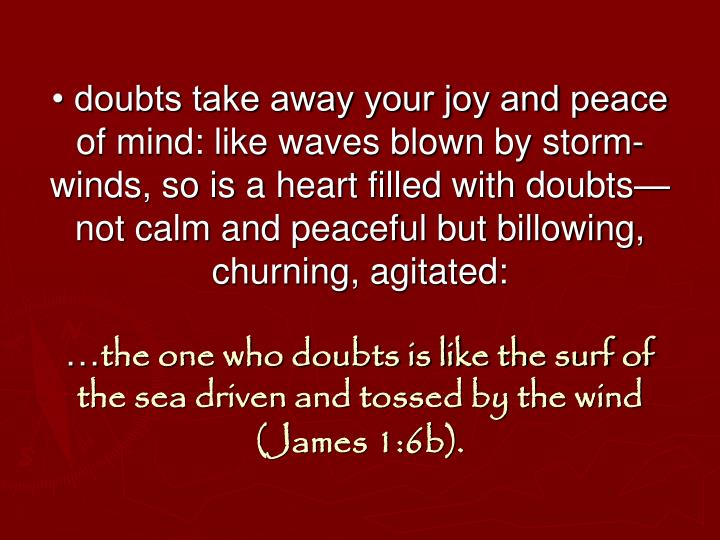 • doubts take away your joy and peace of mind: like waves blown by storm-winds, so is a heart filled with doubts—not calm and peaceful but billowing, churning, agitated: