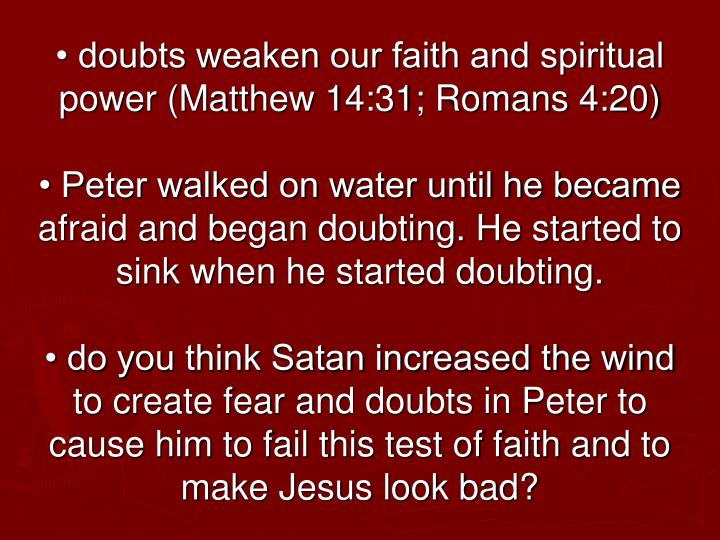 • doubts weaken our faith and spiritual power (Matthew 14:31; Romans 4:20)