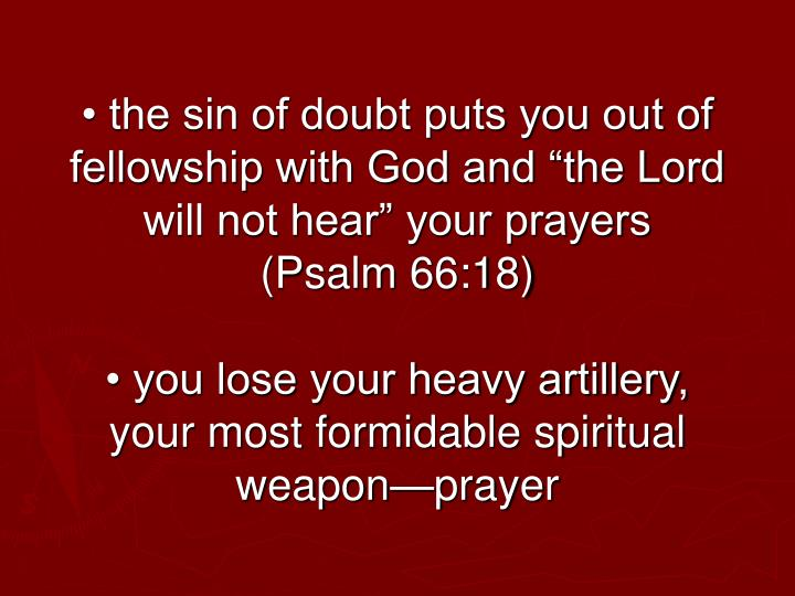 "• the sin of doubt puts you out of fellowship with God and ""the Lord will not hear"" your prayers (Psalm 66:18)"