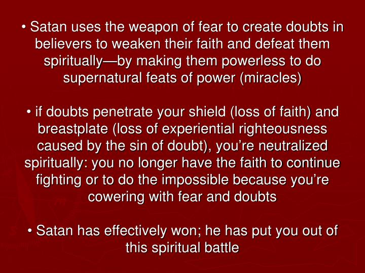 • Satan uses the weapon of fear to create doubts in believers to weaken their faith and defeat them spiritually—by making them powerless to do supernatural feats of power (miracles)