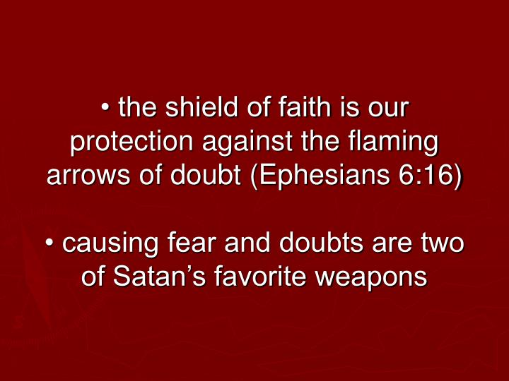 • the shield of faith is our protection against the flaming arrows of doubt (Ephesians 6:16)