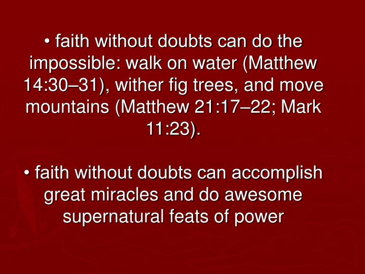 • faith without doubts can do the impossible: walk on water (Matthew 14:30–31), wither fig trees, and move mountains (Matthew 21:17–22; Mark 11:23).