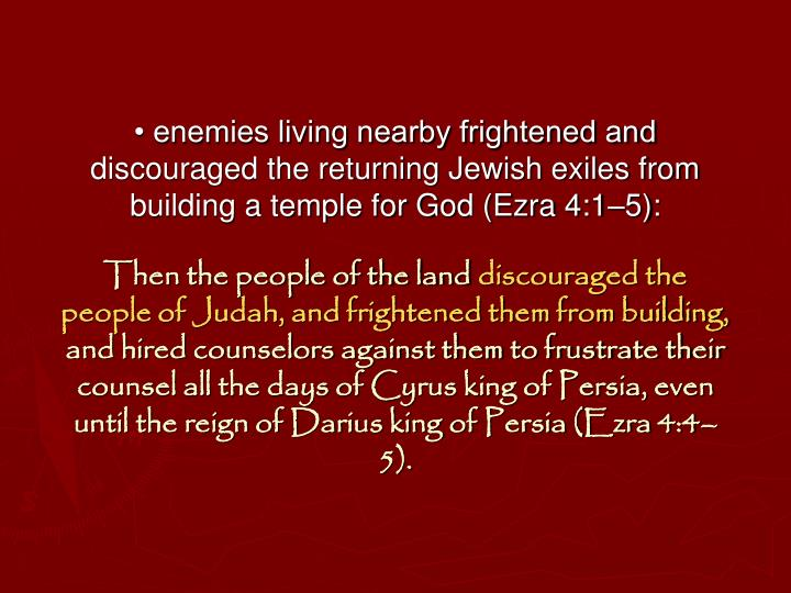 • enemies living nearby frightened and discouraged the returning Jewish exiles from building a temple for God (Ezra 4:1–5):