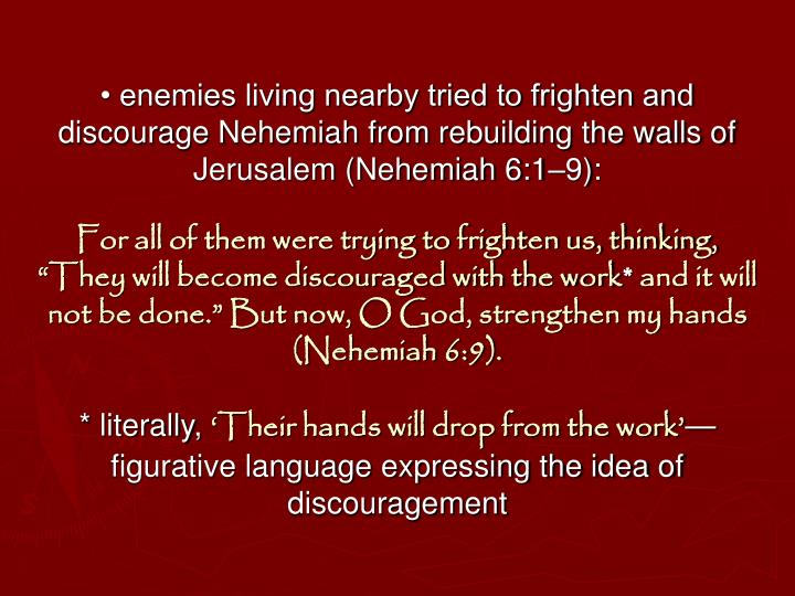 • enemies living nearby tried to frighten and discourage Nehemiah from rebuilding the walls of Jerusalem (Nehemiah 6:1–9):
