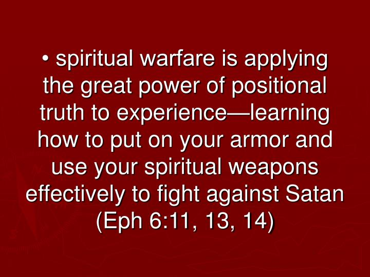 • spiritual warfare is applying the great power of positional truth to experience—learning how to put on your armor and use your spiritual weapons effectively to fight against Satan (Eph 6:11, 13, 14)