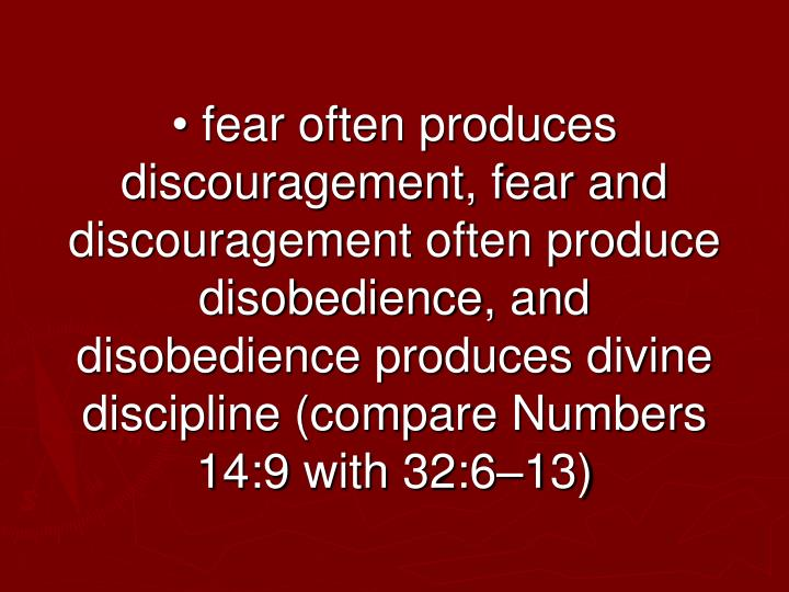 • fear often produces discouragement, fear and discouragement often produce disobedience, and disobedience produces divine discipline (compare Numbers 14:9 with 32:6–13)