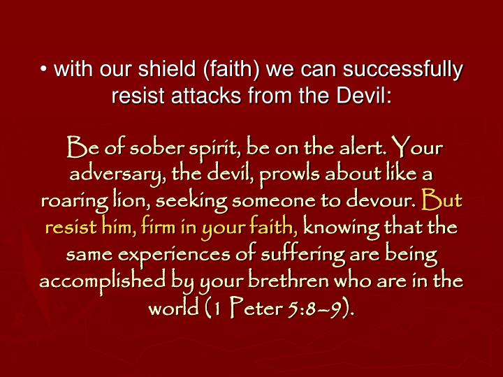 • with our shield (faith) we can successfully resist attacks from the Devil:
