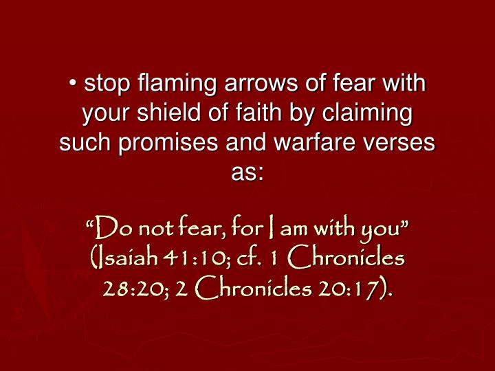• stop flaming arrows of fear with your shield of faith by claiming such promises and warfare verses as: