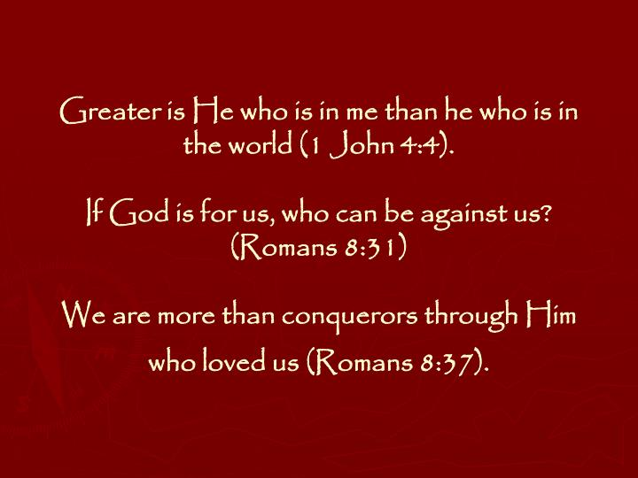 Greater is He who is in me than he who is in the world (1 John 4:4).