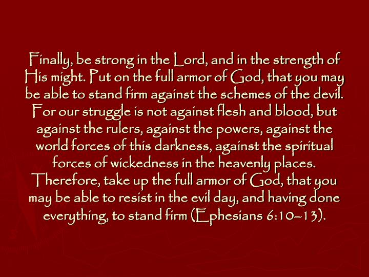 Finally, be strong in the Lord, and in the strength of His might. Put on the full armor of God, that you may be able to stand firm against the schemes of the devil. For our struggle is not against flesh and blood, but against the rulers, against the powers, against the world forces of this darkness, against the spiritual forces of wickedness in the heavenly places. Therefore, take up the full armor of God, that you may be able to resist in the evil day, and having done everything, to stand firm (Ephesians 6:10–13).