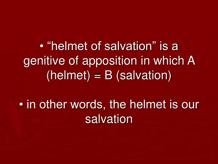 "• ""helmet of salvation"" is a genitive of apposition in which A (helmet) = B (salvation)"