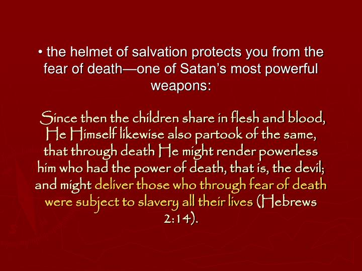 • the helmet of salvation protects you from the fear of death—one of Satan's most powerful weapons: