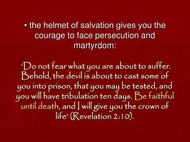 • the helmet of salvation gives you the courage to face persecution and martyrdom: